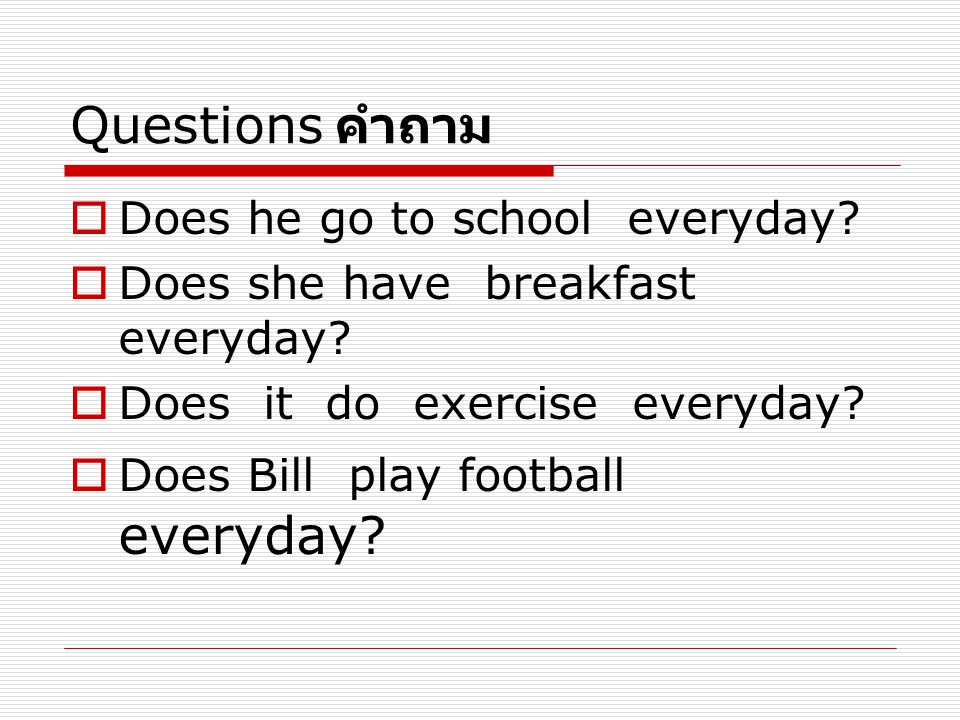 Questions คำถาม Does he go to school everyday
