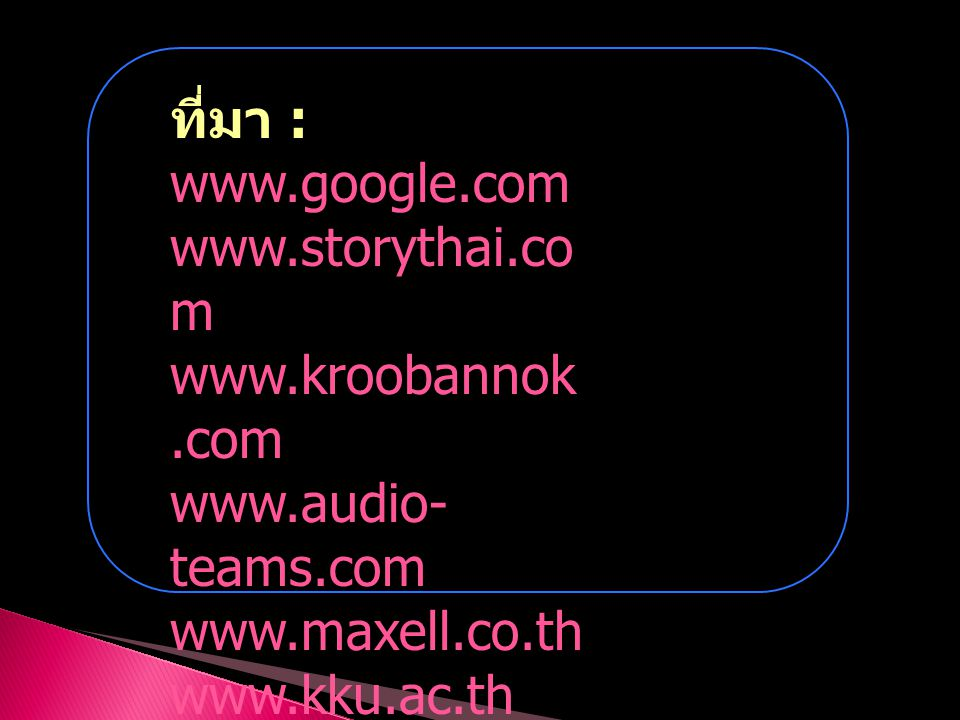 ที่มา : www.google.com. www.storythai.com. www.kroobannok.com. www.audio-teams.com. www.maxell.co.th.