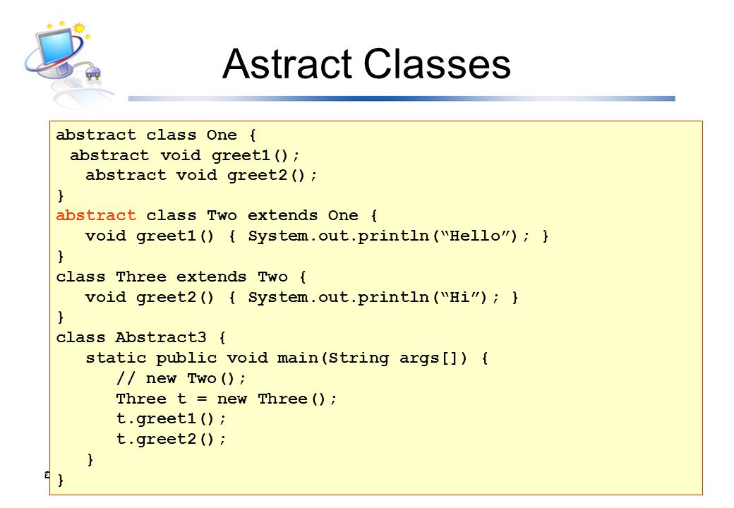 Astract Classes abstract class One { abstract void greet1();