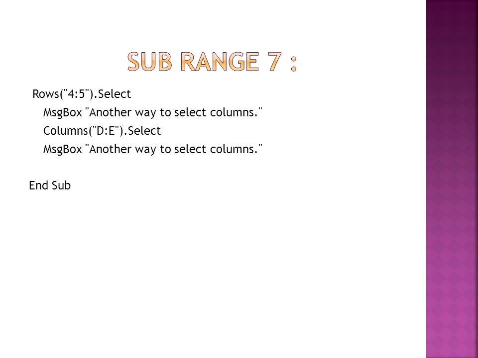 Sub rangE 7 : Rows( 4:5 ).Select MsgBox Another way to select columns. Columns( D:E ).Select End Sub