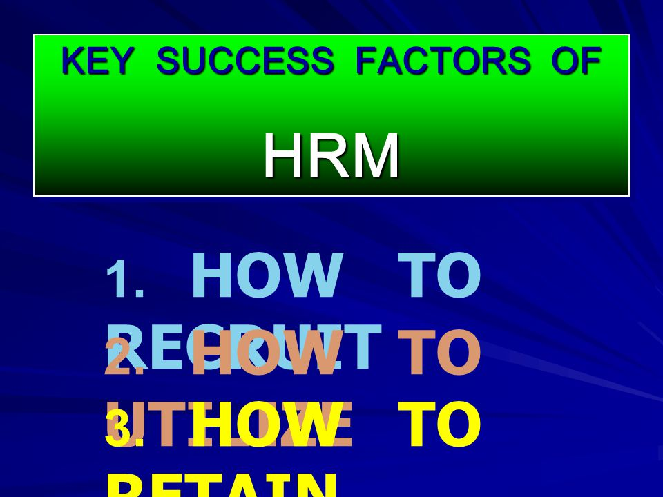 HRM 1. HOW TO RECRUIT 2. HOW TO UTILIZE 3. HOW TO RETAIN