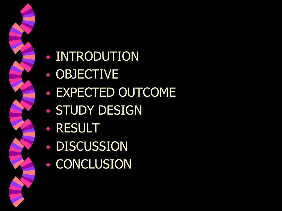 INTRODUTION OBJECTIVE EXPECTED OUTCOME STUDY DESIGN RESULT DISCUSSION CONCLUSION