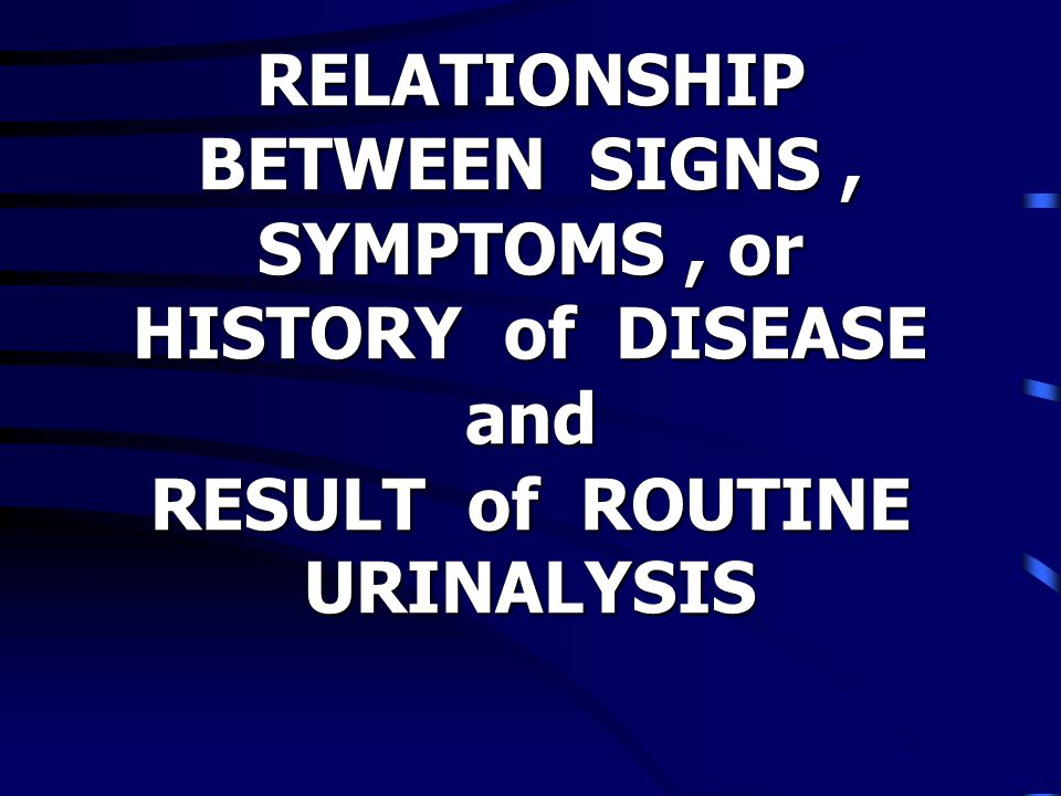 RELATIONSHIP BETWEEN SIGNS , SYMPTOMS , or HISTORY of DISEASE and RESULT of ROUTINE URINALYSIS