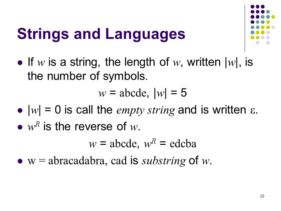 Strings and Languages If w is a string, the length of w, written |w|, is the number of symbols. w = abcde, |w| = 5.