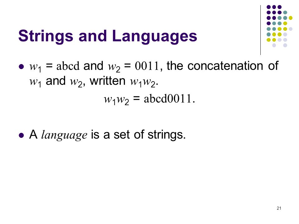 Strings and Languages w1 = abcd and w2 = 0011, the concatenation of w1 and w2, written w1w2. w1w2 = abcd0011.