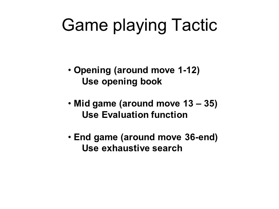 Game playing Tactic Opening (around move 1-12) Use opening book
