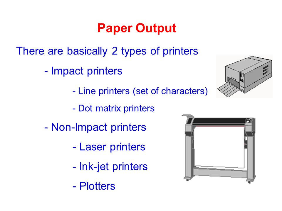 Paper Output There are basically 2 types of printers - Impact printers