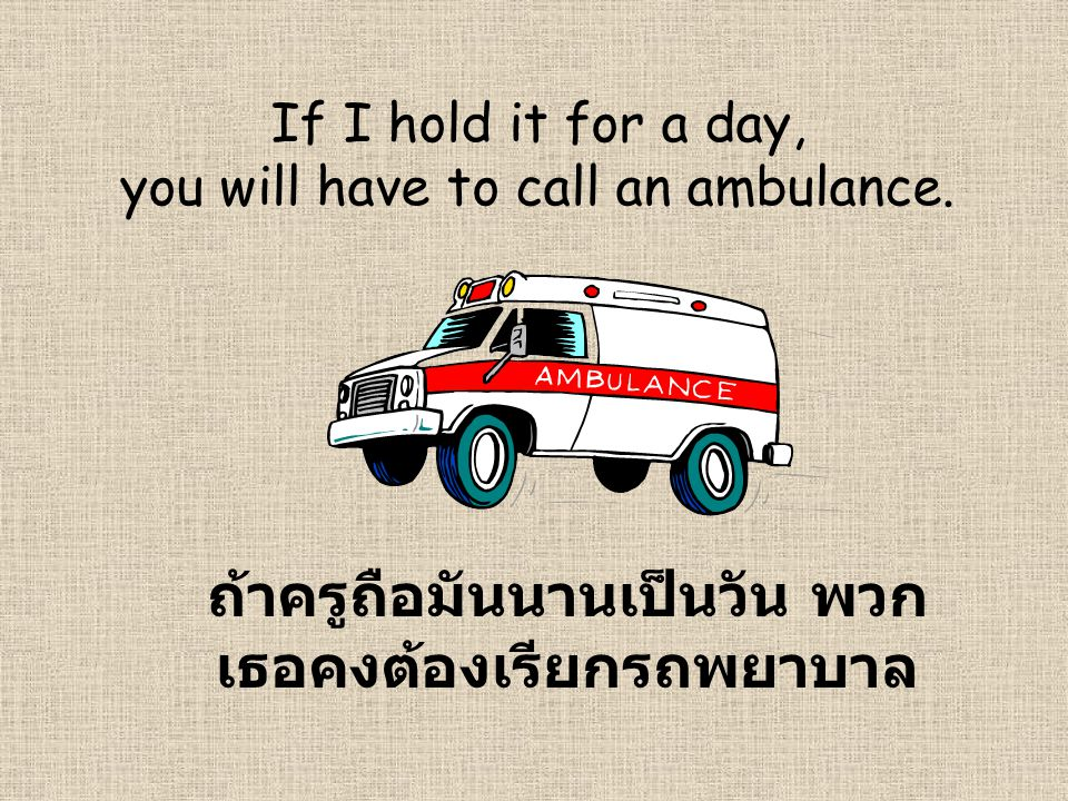 If I hold it for a day, you will have to call an ambulance.