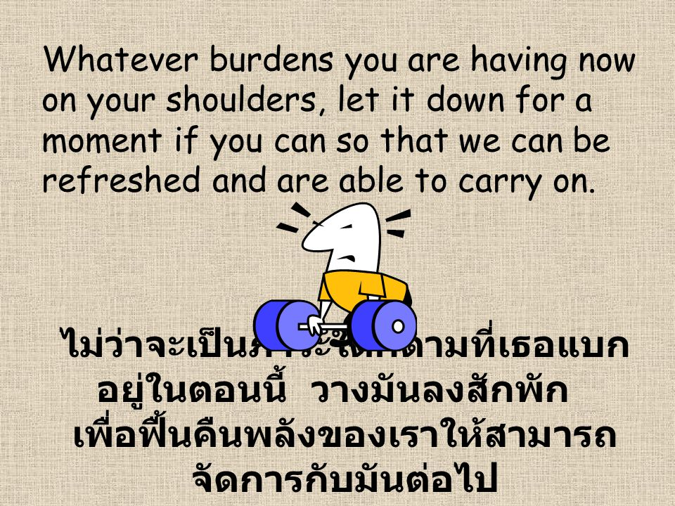 Whatever burdens you are having now on your shoulders, let it down for a moment if you can so that we can be refreshed and are able to carry on.