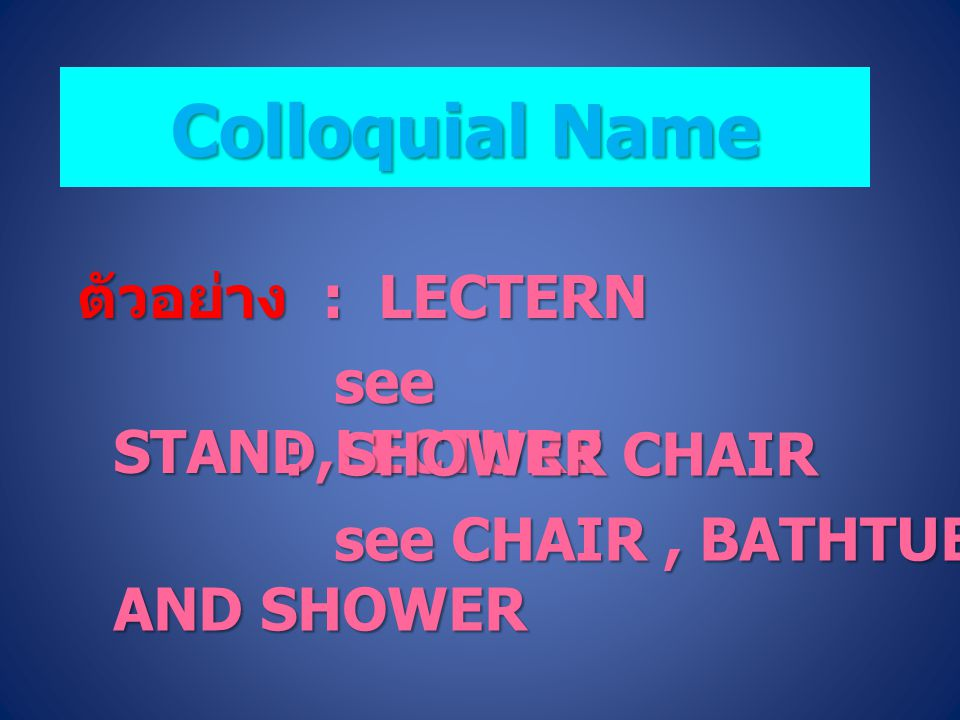 Colloquial Name ตัวอย่าง : LECTERN see STAND,LECTURE : SHOWER CHAIR