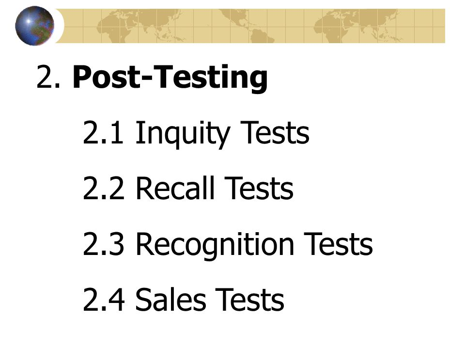 2. Post-Testing 2.1 Inquity Tests 2.2 Recall Tests 2.3 Recognition Tests 2.4 Sales Tests