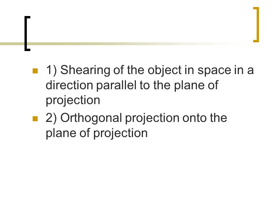 1) Shearing of the object in space in a direction parallel to the plane of projection