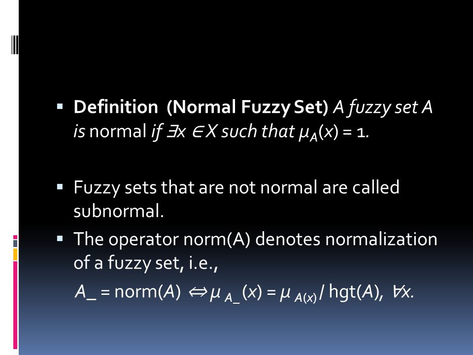 Definition (Normal Fuzzy Set) A fuzzy set A is normal if ∃x ∈ X such that μA(x) = 1.