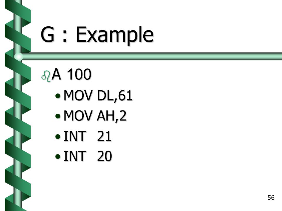 G : Example A 100 MOV DL,61 MOV AH,2 INT 21 INT 20