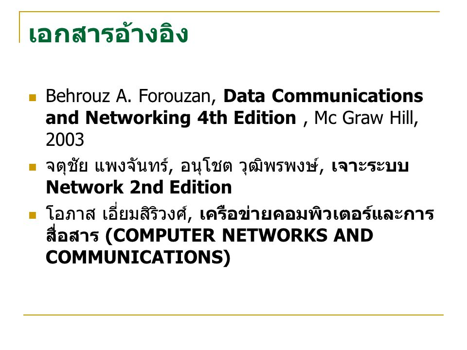 เอกสารอ้างอิง Behrouz A. Forouzan, Data Communications and Networking 4th Edition , Mc Graw Hill, 2003.