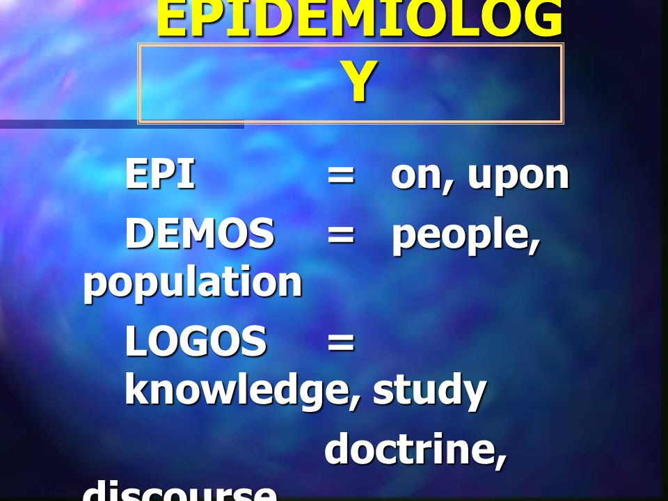 EPIDEMIOLOGY EPI = on, upon DEMOS = people, population