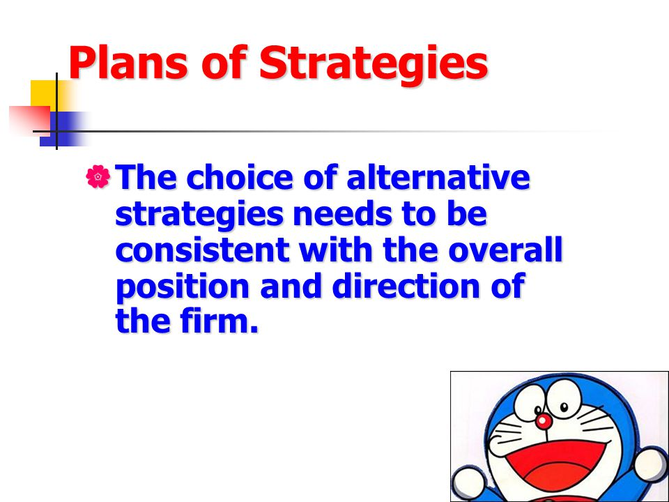 Plans of Strategies The choice of alternative strategies needs to be consistent with the overall position and direction of the firm.
