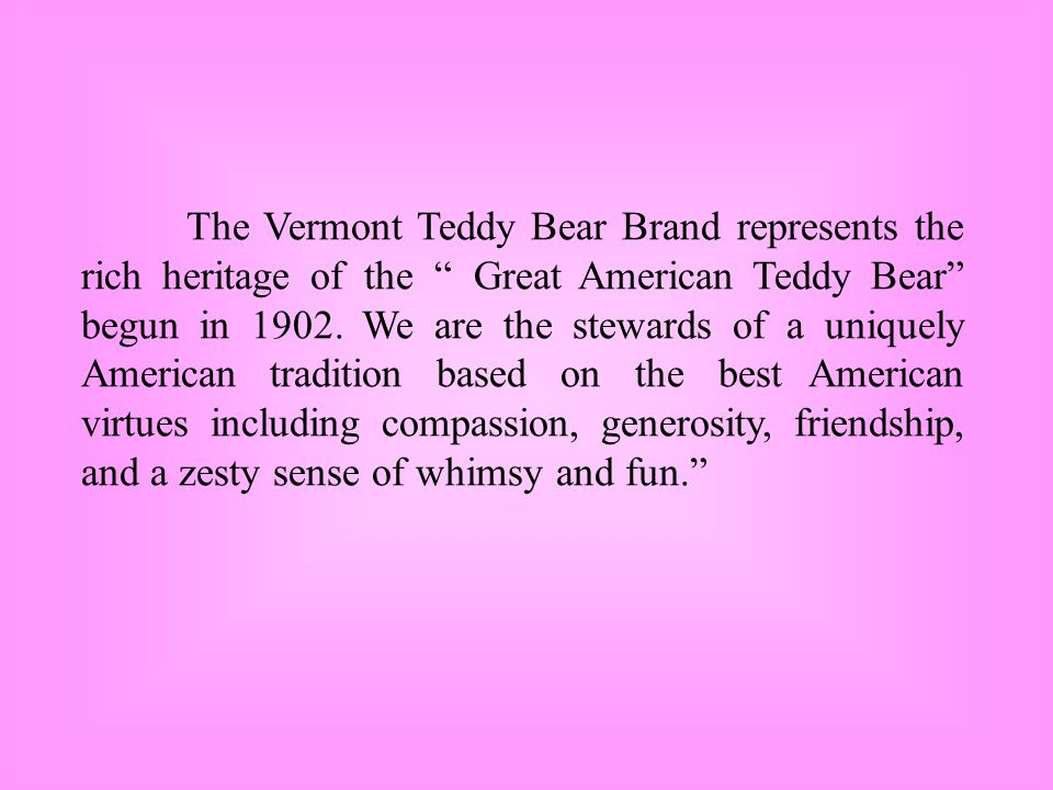 The Vermont Teddy Bear Brand represents the rich heritage of the Great American Teddy Bear begun in 1902.