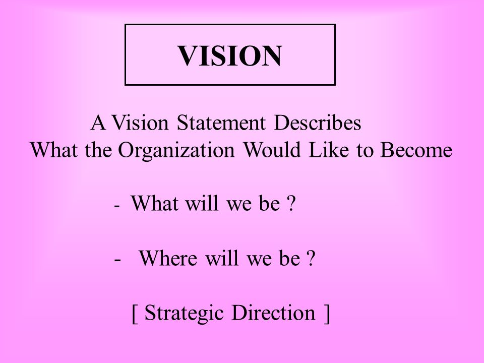 VISION What the Organization Would Like to Become Where will we be