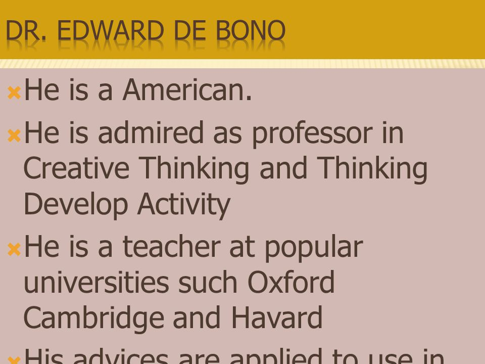 Dr. Edward de Bono He is a American. He is admired as professor in Creative Thinking and Thinking Develop Activity.