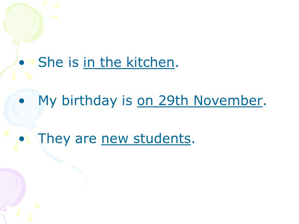 She is in the kitchen. My birthday is on 29th November. They are new students.