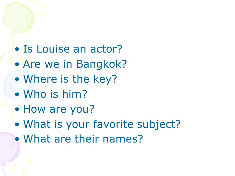 Is Louise an actor Are we in Bangkok Where is the key Who is him How are you What is your favorite subject
