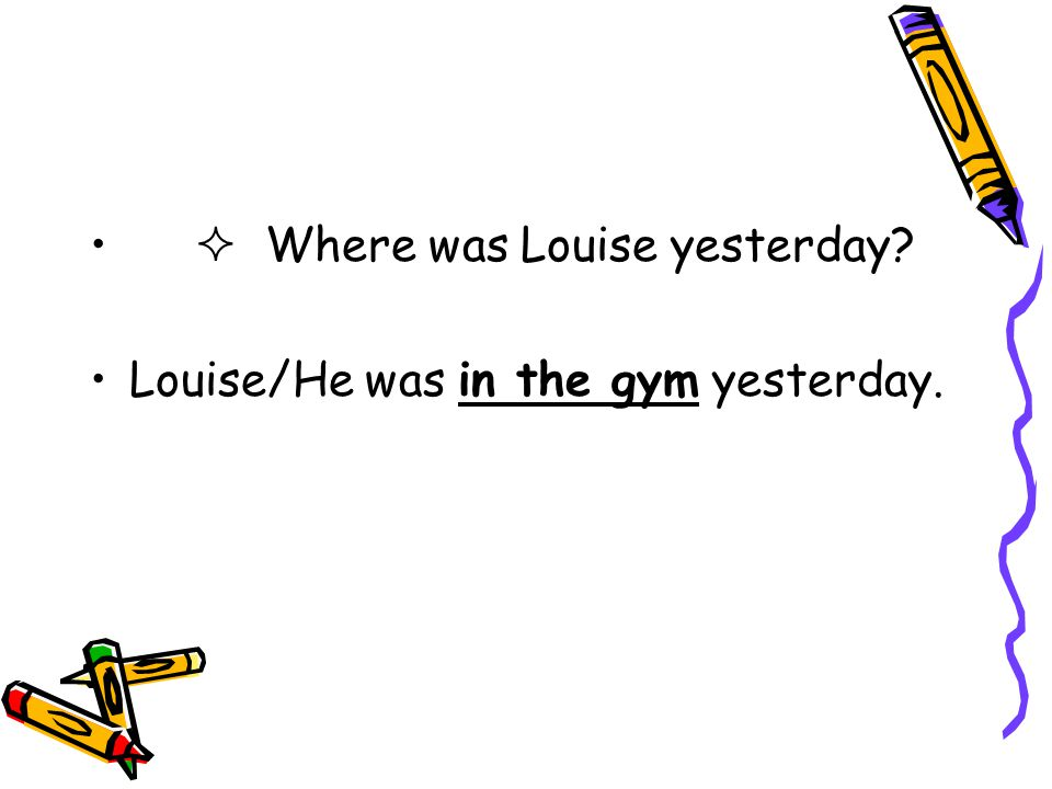  Where was Louise yesterday