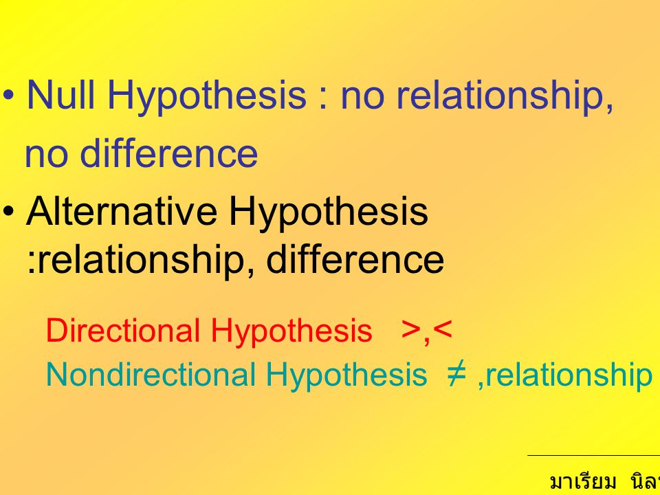 Null Hypothesis : no relationship, no difference