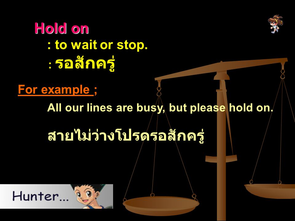 Hold on : to wait or stop. For example ; : รอสักครู่
