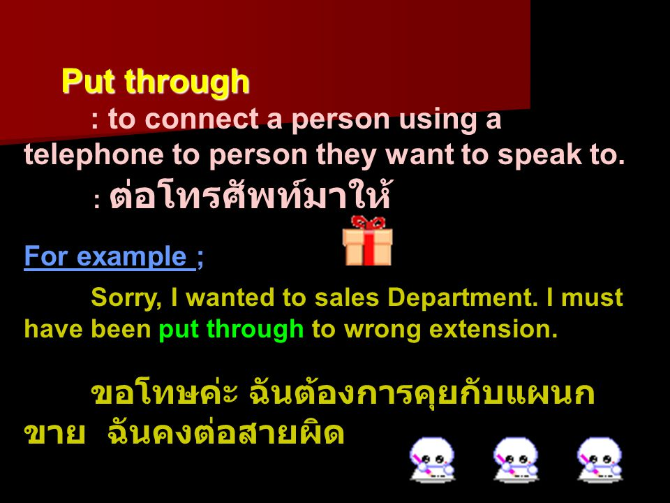 Put through : to connect a person using a telephone to person they want to speak to. : ต่อโทรศัพท์มาให้