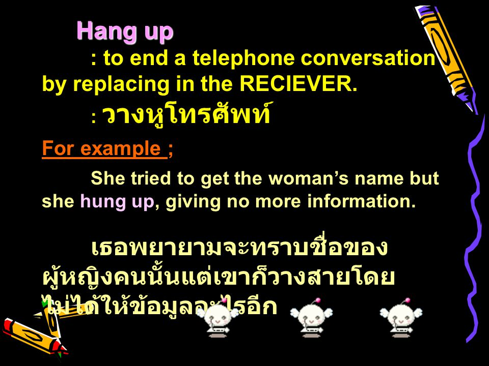 Hang up : to end a telephone conversation by replacing in the RECIEVER. : วางหูโทรศัพท์ For example ;