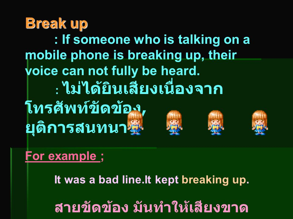 Break up : If someone who is talking on a mobile phone is breaking up, their voice can not fully be heard.