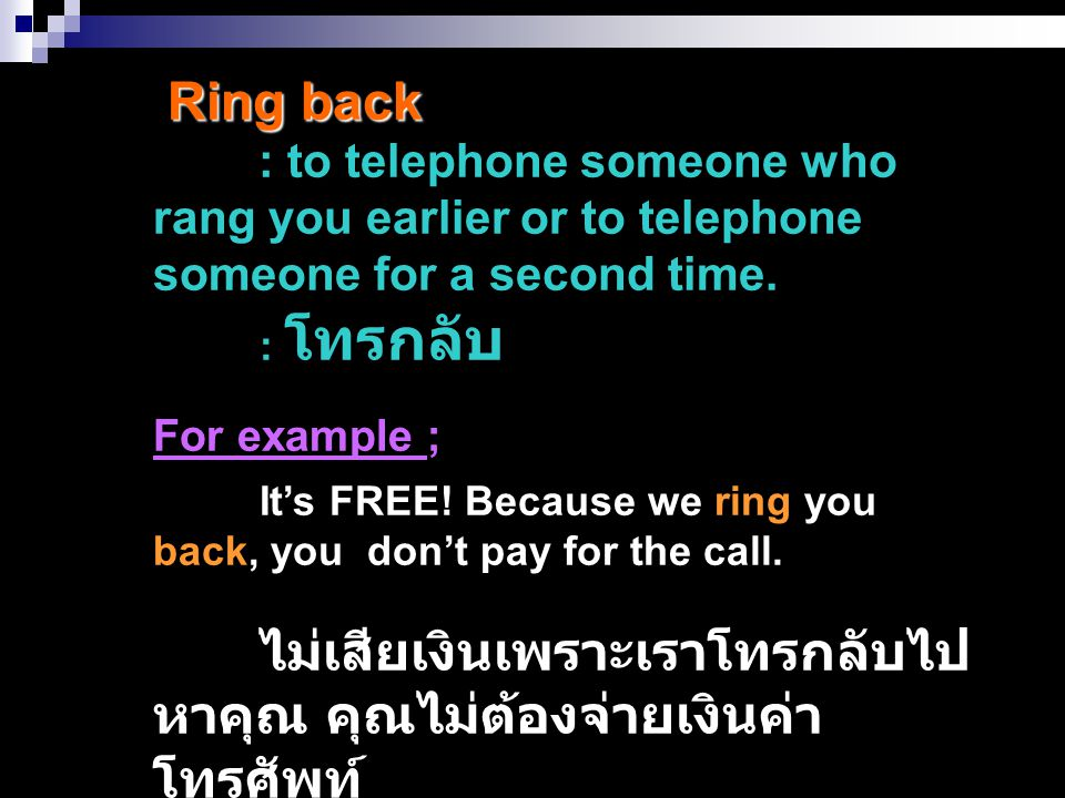 Ring back : to telephone someone who rang you earlier or to telephone someone for a second time. : โทรกลับ.