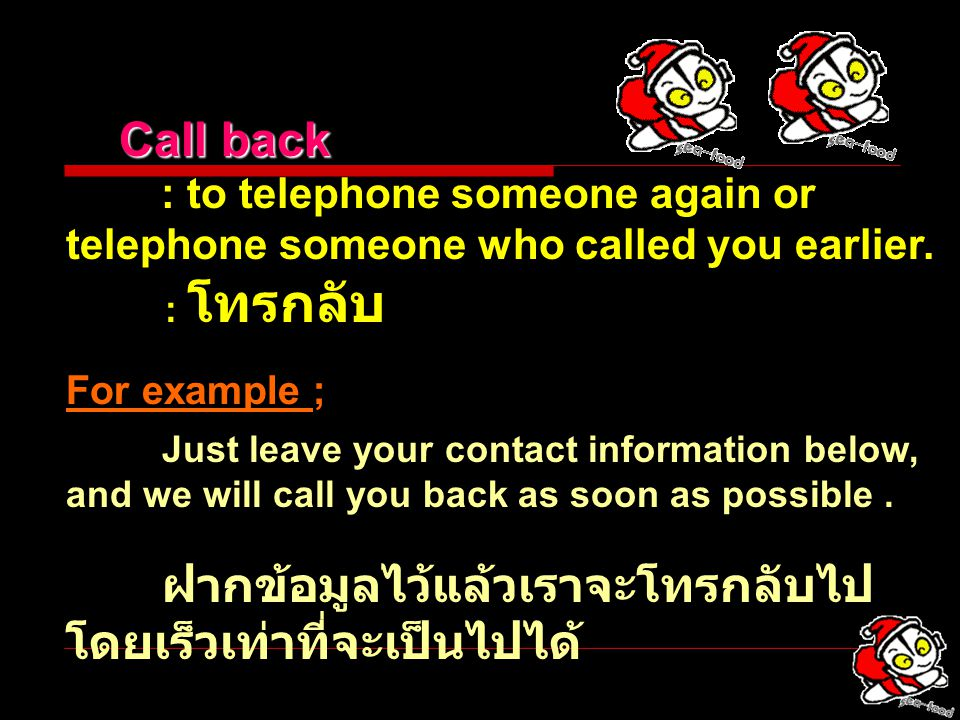 Call back : to telephone someone again or telephone someone who called you earlier. : โทรกลับ. For example ;