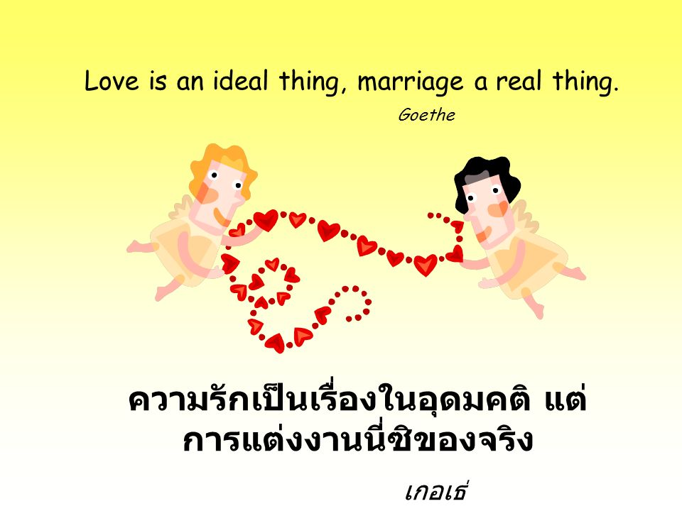 Love is an ideal thing, marriage a real thing. Goethe