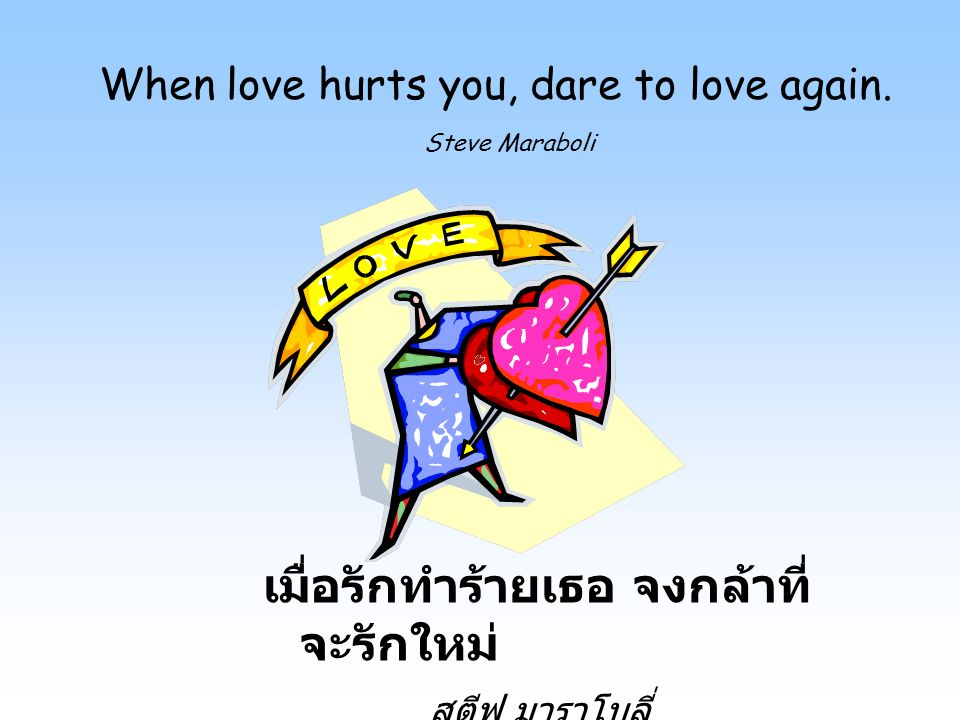 When love hurts you, dare to love again. Steve Maraboli