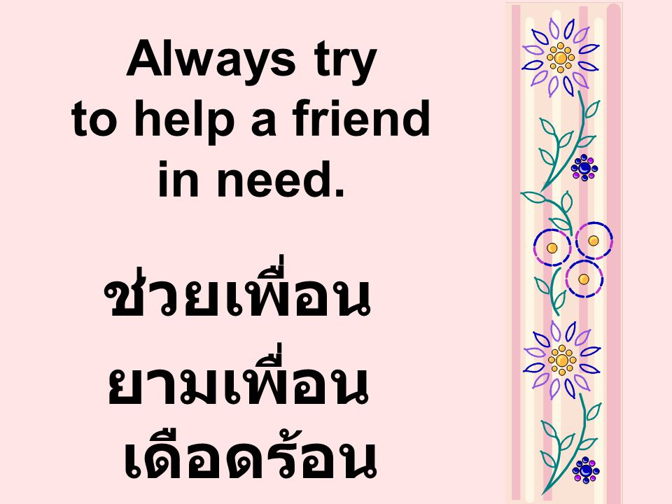 Always try to help a friend in need.