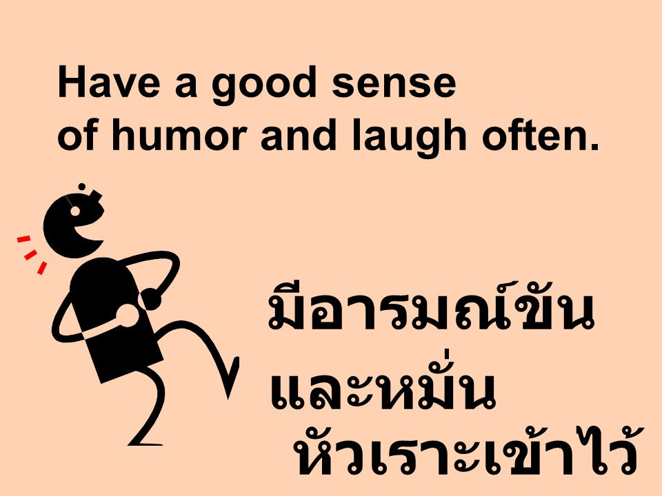 Have a good sense of humor and laugh often.