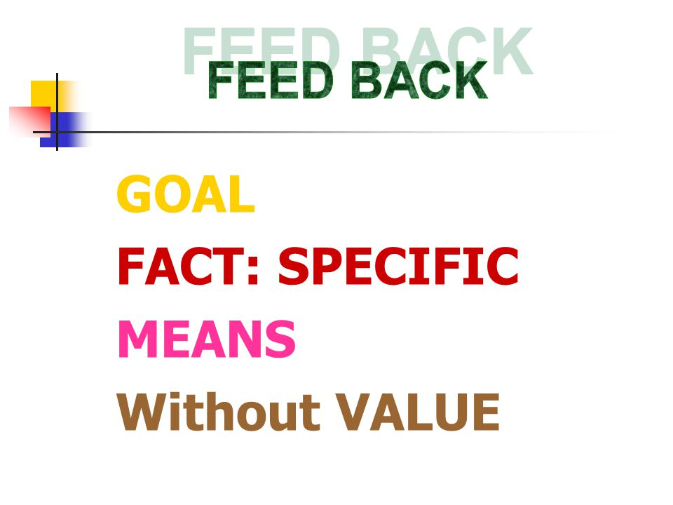 FEED BACK GOAL FACT: SPECIFIC MEANS Without VALUE