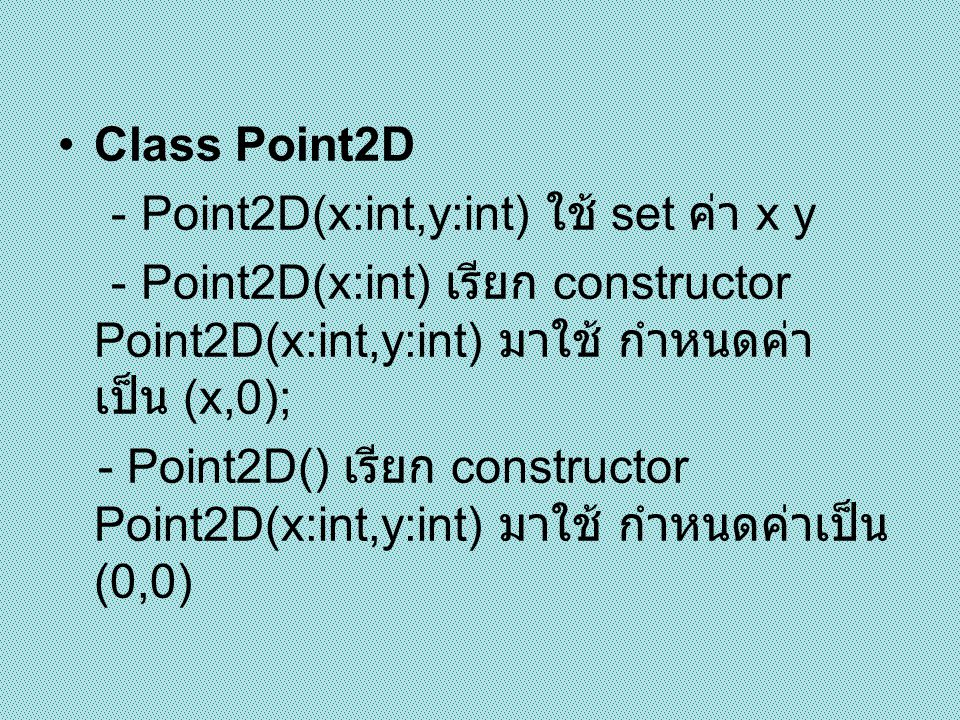 Class Point2D - Point2D(x:int,y:int) ใช้ set ค่า x y. - Point2D(x:int) เรียก constructor Point2D(x:int,y:int) มาใช้ กำหนดค่า เป็น (x,0);