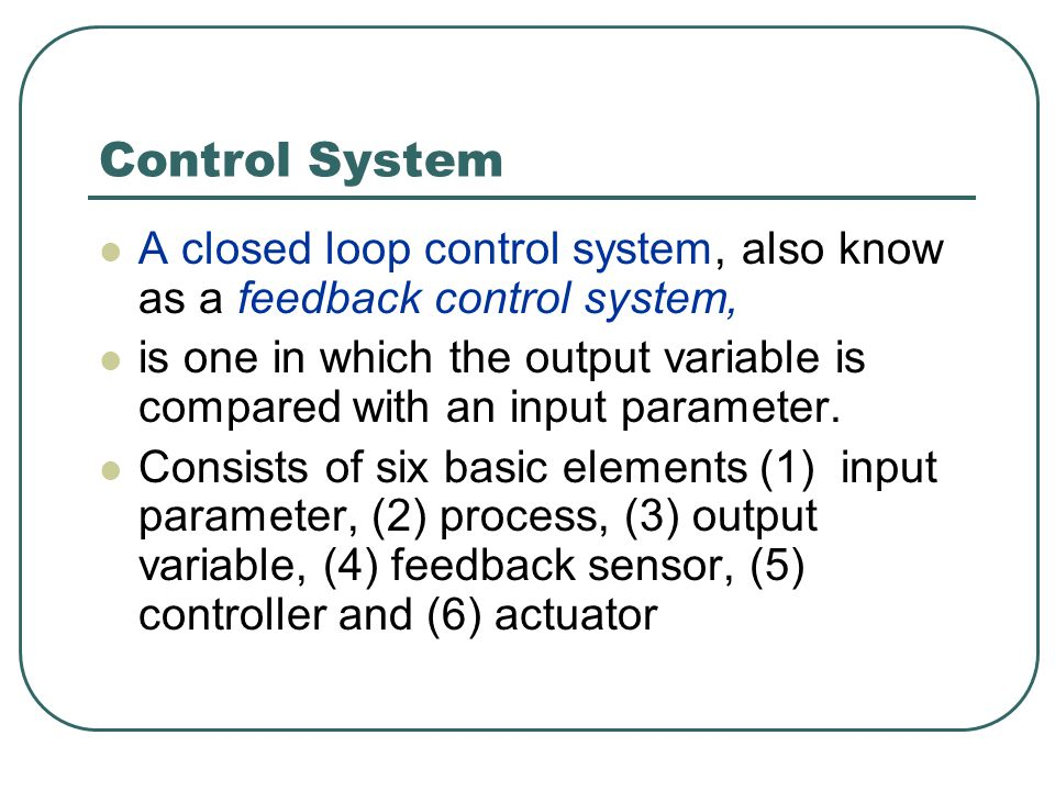 Control System A closed loop control system, also know as a feedback control system,