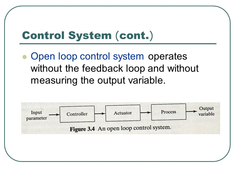 Control System (cont.) Open loop control system operates without the feedback loop and without measuring the output variable.