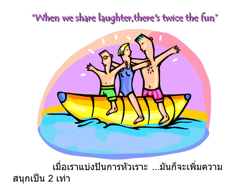 When we share laughter,there s twice the fun