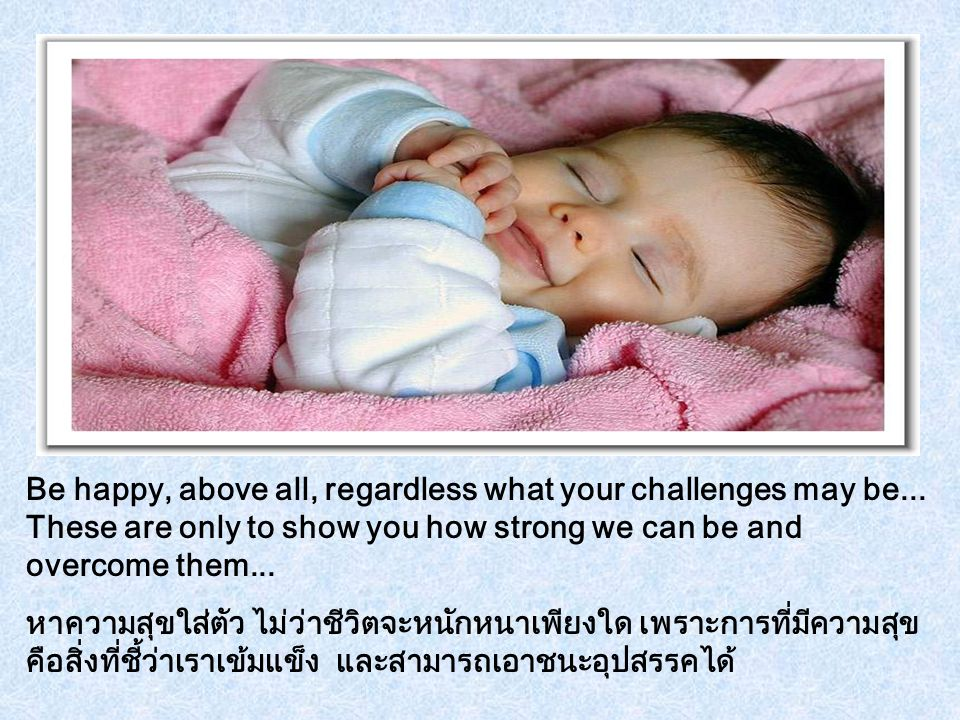 Be happy, above all, regardless what your challenges may be