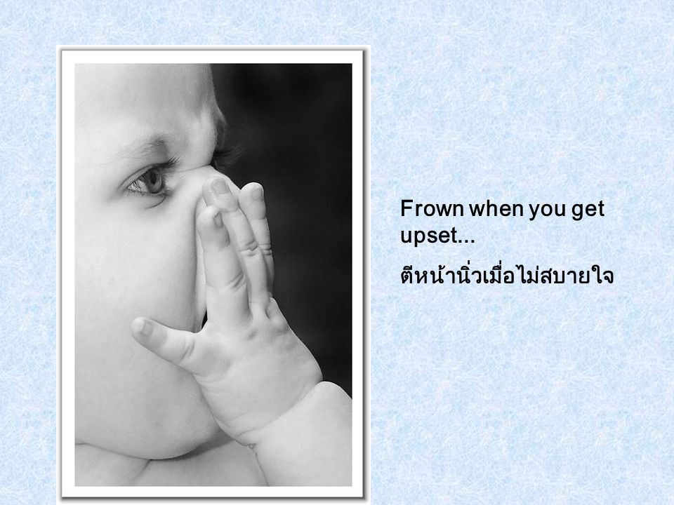 Frown when you get upset...