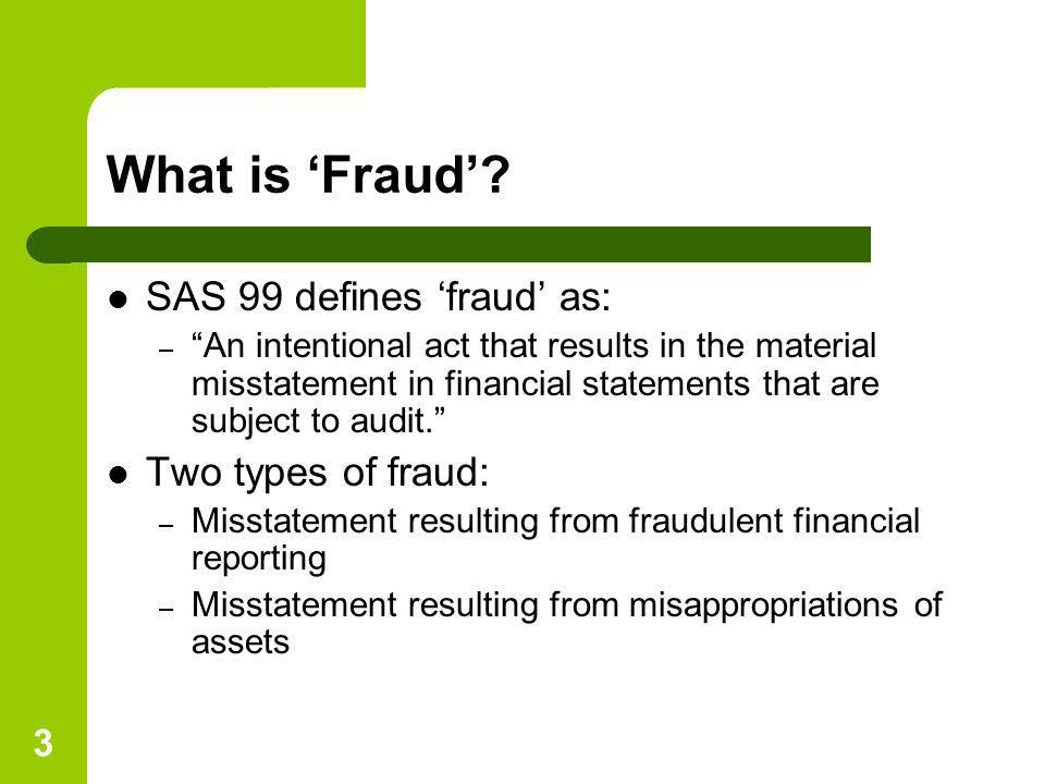 What is 'Fraud' SAS 99 defines 'fraud' as: Two types of fraud: