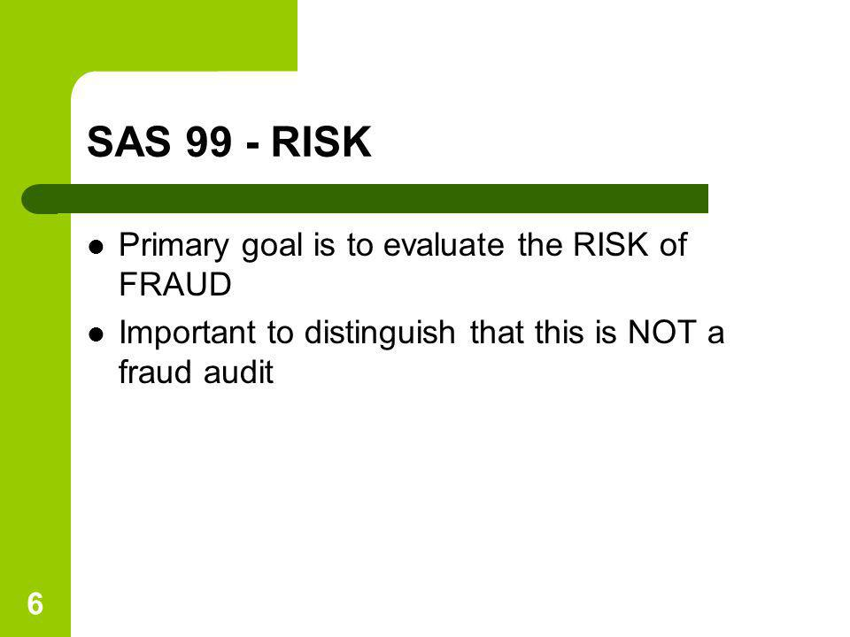 SAS 99 - RISK Primary goal is to evaluate the RISK of FRAUD