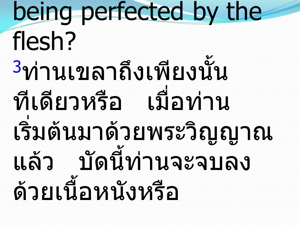 3Are you so foolish. Having begun by the Spirit, are you now being perfected by the flesh.