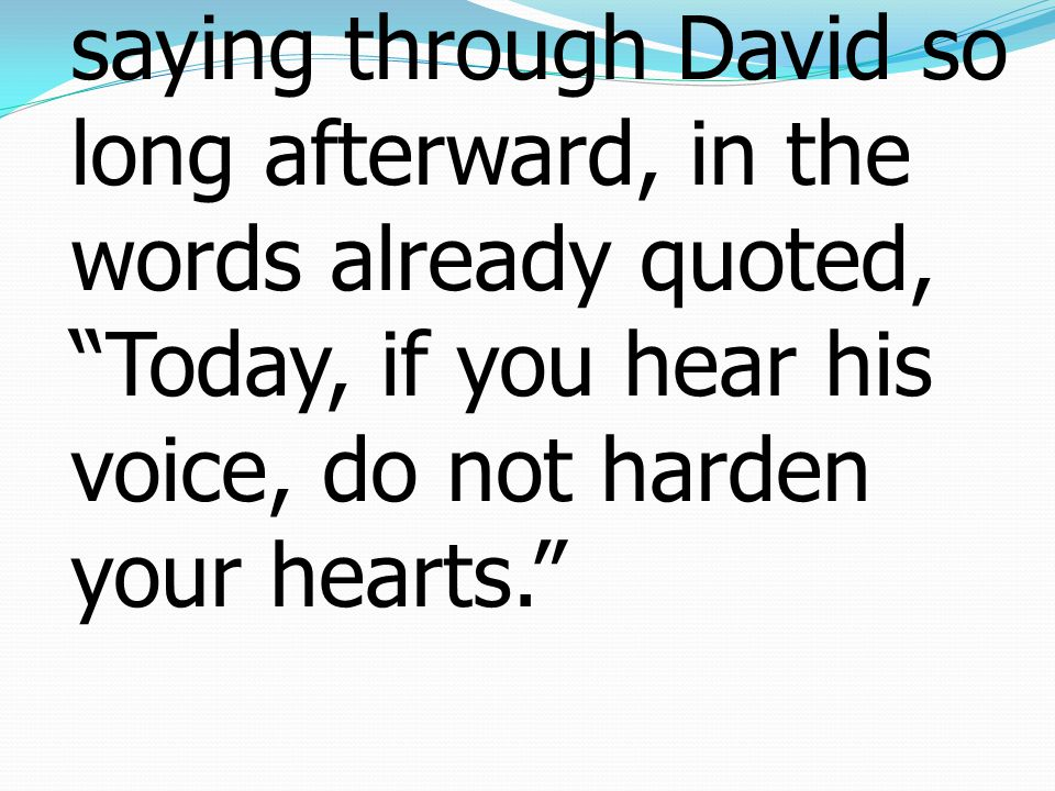 7again he appoints a certain day, Today, saying through David so long afterward, in the words already quoted, Today, if you hear his voice, do not harden your hearts.