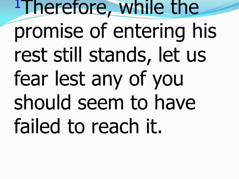 1Therefore, while the promise of entering his rest still stands, let us fear lest any of you should seem to have failed to reach it.
